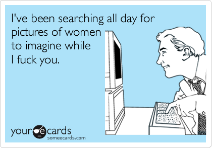 I've been searching all day for pictures of women  to imagine while  I fuck you.