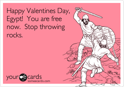 Happy Valentines Day, Egypt!  You are free now.  Stop throwing rocks.