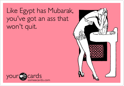 Like Egypt has Mubarak, you've got an ass that won't quit.