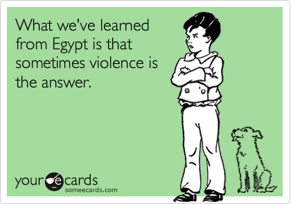 What we've learned from Egypt is that sometimes violence is the answer.