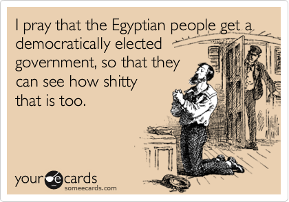 I pray that the Egyptian people get a democratically elected government, so that they can see how shitty that is too.