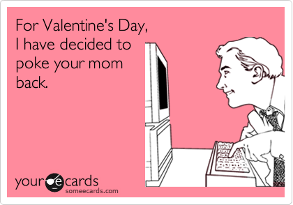 For Valentine's Day, I have decided to poke your mom back.