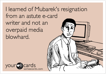 I learned of Mubarek's resignation from an astute e-card writer and not an overpaid media blowhard.