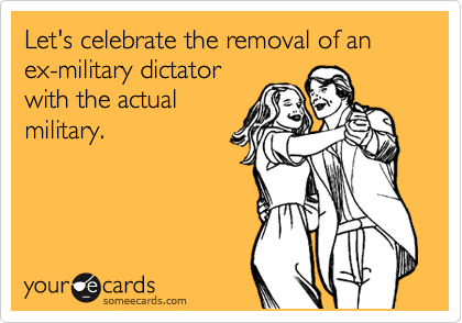Let's celebrate the removal of an ex-military dictator with the actual military.