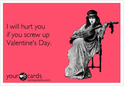 I will hurt you  if you screw up Valentine's Day.