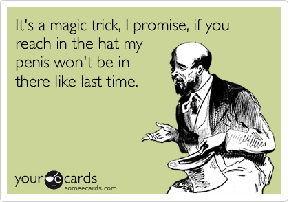 It's a magic trick, I promise, if you reach in the hat my penis won't be in there like last time.