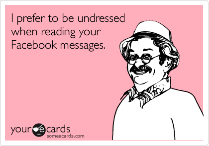 I prefer to be undressed when reading your Facebook messages.