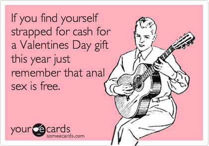 If you find yourself strapped for cash for a Valentines Day gift this year just  remember that anal sex is free.