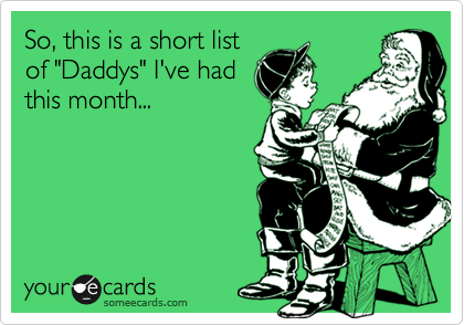 """So, this is a short list of """"Daddys"""" I've had this month..."""