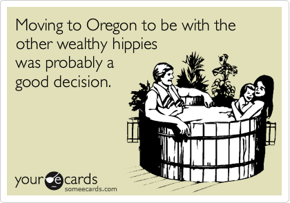 Moving to Oregon to be with the other wealthy hippies was probably a good decision.