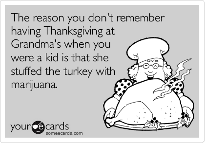 The reason you don't remember having Thanksgiving at Grandma's when you were a kid is that she stuffed the turkey with marijuana.