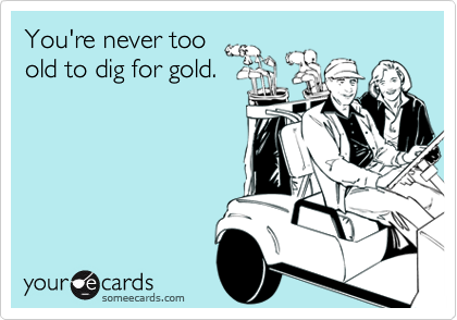 You're never too old to dig for gold.