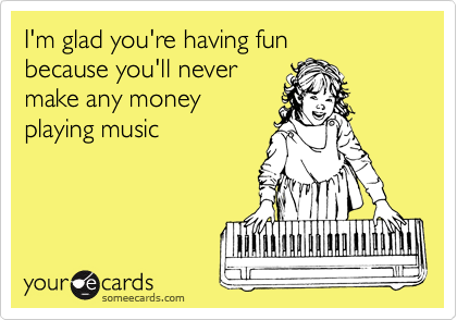 I'm glad you're having fun because you'll never make any money playing music