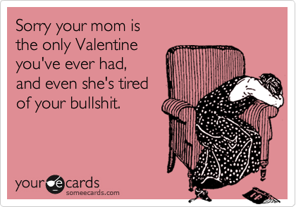 Sorry your mom is the only Valentine you've ever had,  and even she's tired  of your bullshit.