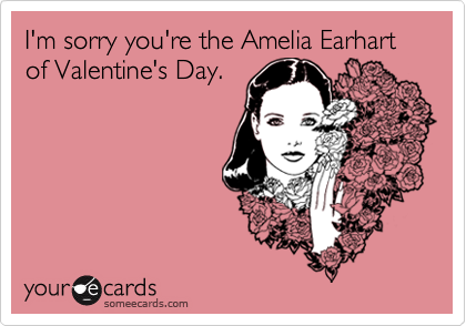 I'm sorry you're the Amelia Earhart of Valentine's Day.