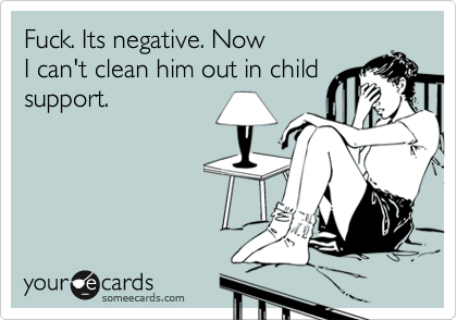 Fuck. Its negative. Now I can't clean him out in child support.