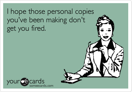 I hope those personal copies you've been making don't get you fired.