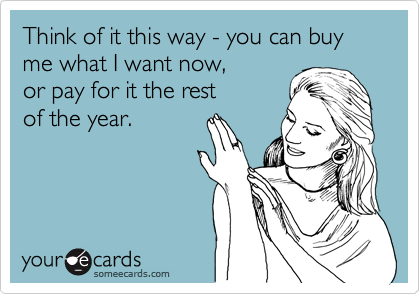 Think of it this way - you can buy me what I want now,  or pay for it the rest  of the year.