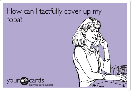 How can I tactfully cover up my fopa?
