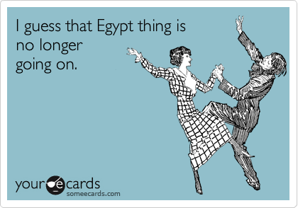 I guess that Egypt thing is  no longer  going on.
