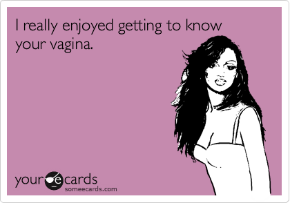 I really enjoyed getting to know your vagina.