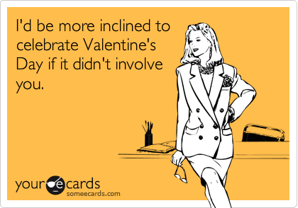 I'd be more inclined to celebrate Valentine's Day if it didn't involve you.