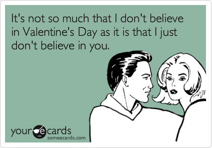 It's not so much that I don't believe in Valentine's Day as it is that I just don't believe in you.