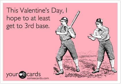 This Valentine's Day, I hope to at least get to 3rd base.