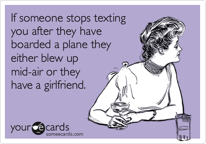If someone stops texting you after they have boarded a plane they either blew up mid-air or they have a girlfriend.