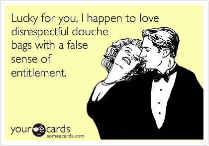 Lucky for you, I happen to love disrespectful douche bags with a false sense of entitlement.