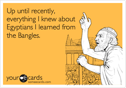 Up until recently, everything I knew about Egyptians I learned from the Bangles.