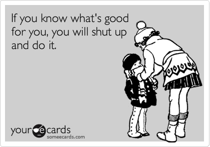 If you know what's good for you, you will shut up and do it.