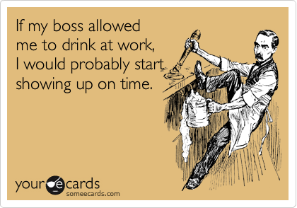 If my boss allowed me to drink at work, I would probably start showing up on time.