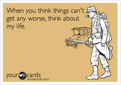 When you think things can't get any worse, think about my life.