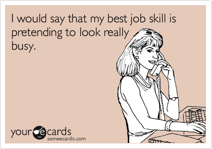 I would say that my best job skill is  pretending to look really busy.