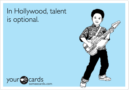In Hollywood, talent is optional.