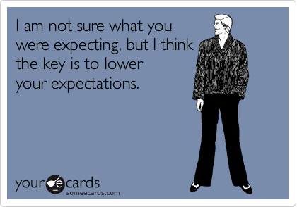 I am not sure what you were expecting, but I think the key is to lower your expectations.