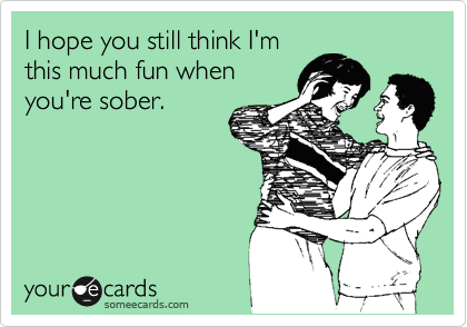 I hope you still think I'm this much fun when you're sober.