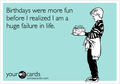 Birthdays were more fun before I realized I am a huge failure in life.