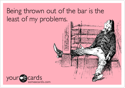 Being thrown out of the bar is the least of my problems.