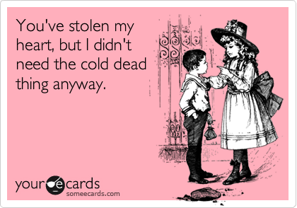 You've stolen my heart, but I didn't need the cold dead thing anyway.