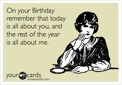 On your Birthday remember that today is all about you, and the rest of the year  is all about me.