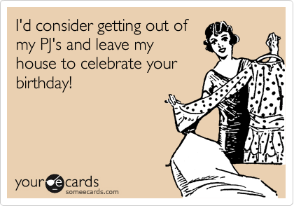 I'd consider getting out of my PJ's and leave my house to celebrate your birthday!