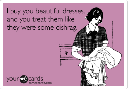 I buy you beautiful dresses,  and you treat them like  they were some dishrag.
