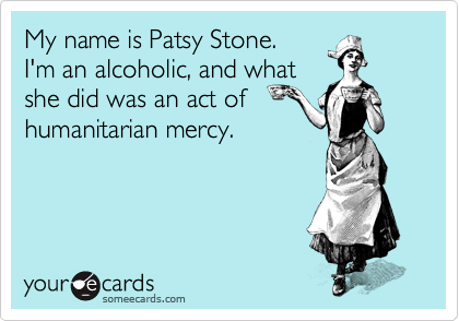 My name is Patsy Stone.  I'm an alcoholic, and what  she did was an act of  humanitarian mercy.