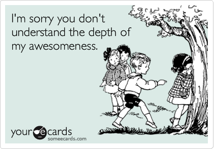 I'm sorry you don't  understand the depth of  my awesomeness.