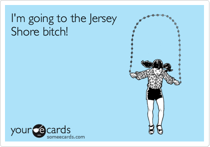 I'm going to the Jersey  Shore bitch!