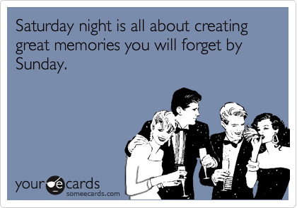 Saturday night is all about creating great memories you will forget by Sunday.
