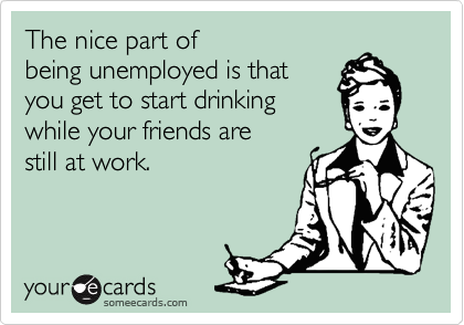 The nice part of being unemployed is that you get to start drinking while your friends are still at work.