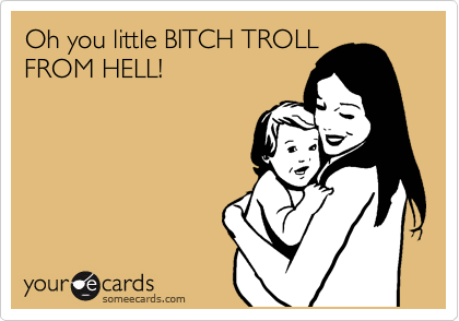 Oh you little BITCH TROLL  FROM HELL!